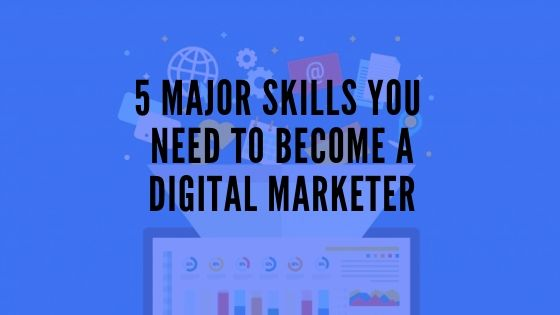 5 Major Skills You Need To Become A Digital Marketer
